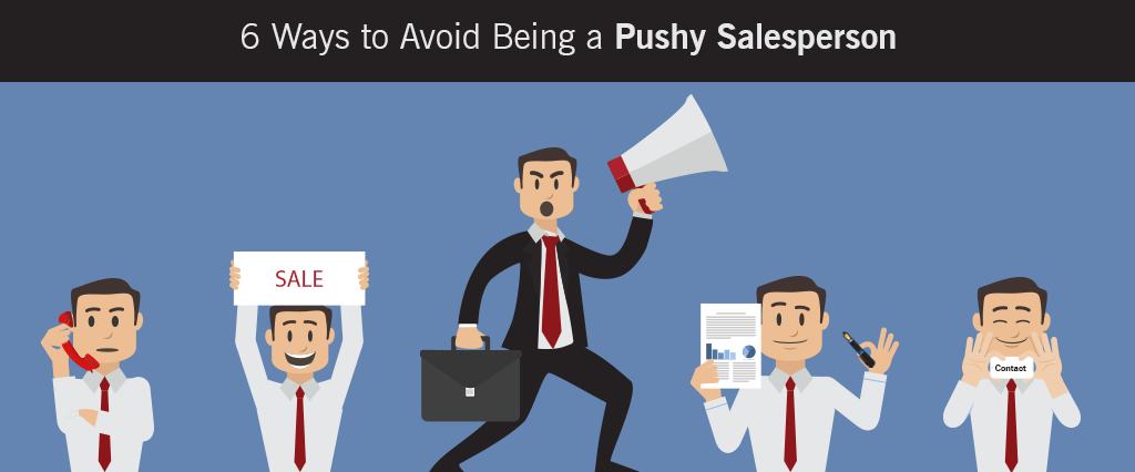 6 Ways to Avoid Being a Pushy Salesperson to close sales