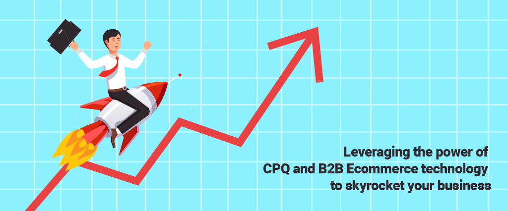 Leveraging the power of CPQ and B2B Ecommerce technology to skyrocket your business