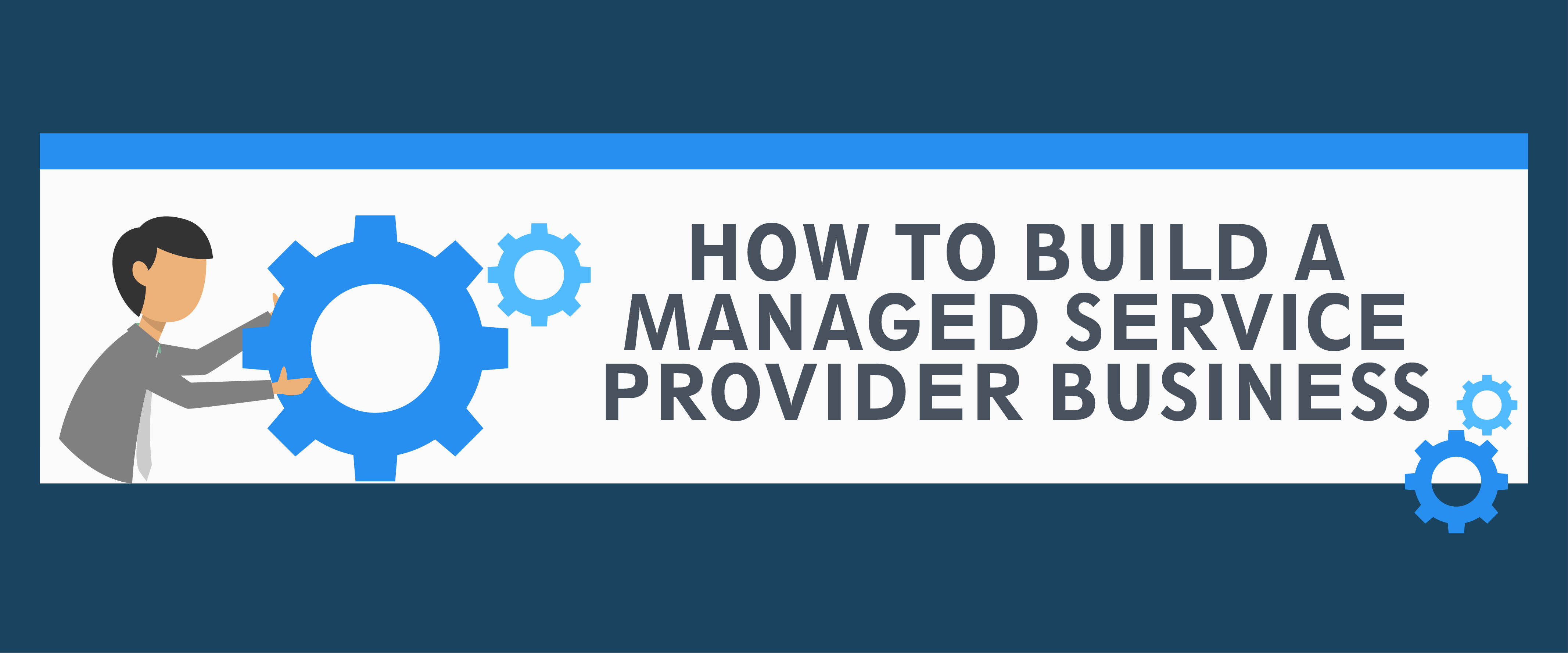 How to Build a Managed Service Provider(MSP) Business